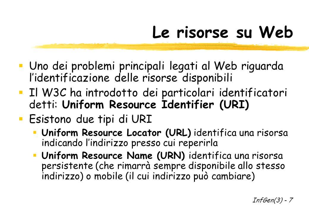 Le risorse su Web Uno dei problemi principali legati al Web riguarda lidentificazione delle risorse disponibili Il W3C ha introdotto dei particolari identificatori detti: Uniform Resource Identifier (URI) Esistono due tipi di URI Uniform Resource Locator (URL) identifica una risorsa indicando lindirizzo presso cui reperirla Uniform Resource Name (URN) identifica una risorsa persistente (che rimarrà sempre disponibile allo stesso indirizzo) o mobile (il cui indirizzo può cambiare) InfGen(3) - 7