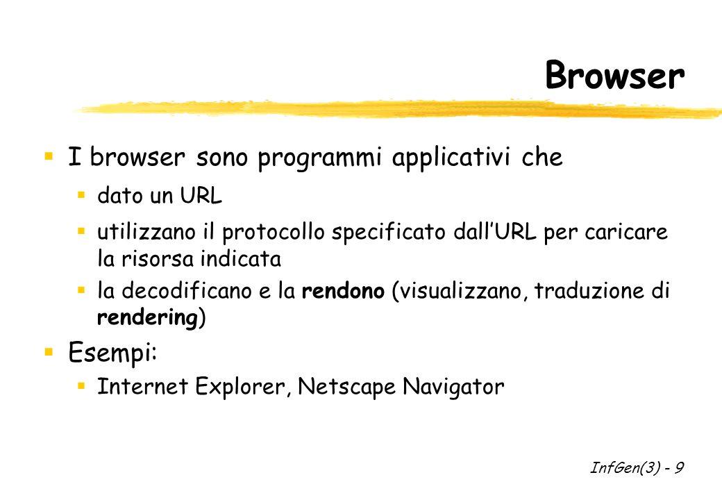 Browser I browser sono programmi applicativi che dato un URL utilizzano il protocollo specificato dallURL per caricare la risorsa indicata la decodificano e la rendono (visualizzano, traduzione di rendering) Esempi: Internet Explorer, Netscape Navigator InfGen(3) - 9