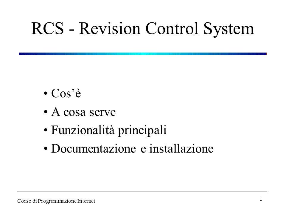 RCS - Cosè E un tool utilizzato durante le fasi di sviluppo e manutenzione di un programma o di un progetto Permette di automatizzare molte procedure altrimenti gestite manualmente Corso di Programmazione Internet 2