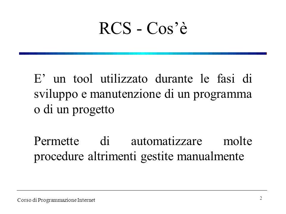 RCS - A cosa serve Versioning Gestisce la memorizzazione, il recupero, il logging delle varie versioni di un programma Locking Evita che un file possa essere modificato contemporaneamente da due persone Corso di Programmazione Internet 3