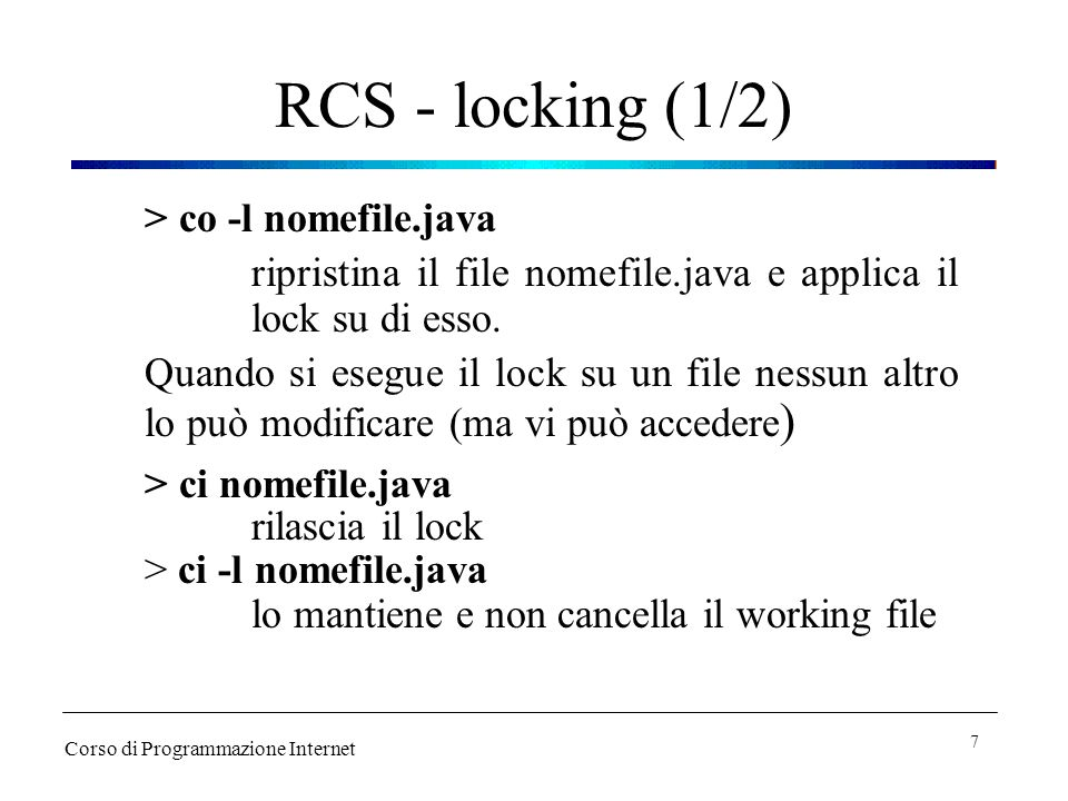 RCS - locking (1/2) > co -l nomefile.java ripristina il file nomefile.java e applica il lock su di esso.