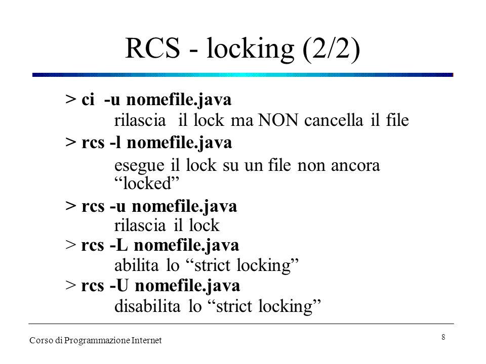 RCS - locking (2/2) > ci -u nomefile.java rilascia il lock ma NON cancella il file > rcs -l nomefile.java esegue il lock su un file non ancora locked > rcs -u nomefile.java rilascia il lock > rcs -L nomefile.java abilita lo strict locking > rcs -U nomefile.java disabilita lo strict locking Corso di Programmazione Internet 8