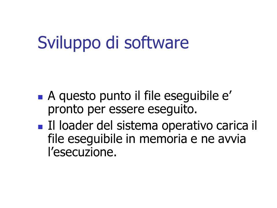 Sviluppo di software A questo punto il file eseguibile e pronto per essere eseguito. Il loader del sistema operativo carica il file eseguibile in memo
