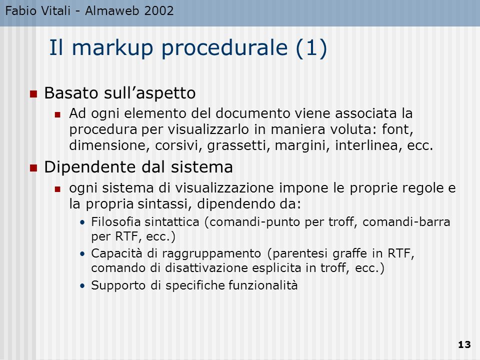 Fabio Vitali - Almaweb 2002 13 Il markup procedurale (1) Basato sullaspetto Ad ogni elemento del documento viene associata la procedura per visualizzarlo in maniera voluta: font, dimensione, corsivi, grassetti, margini, interlinea, ecc.