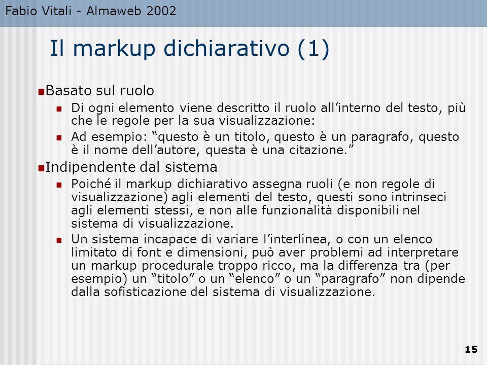 Fabio Vitali - Almaweb 2002 15 Il markup dichiarativo (1) Basato sul ruolo Di ogni elemento viene descritto il ruolo allinterno del testo, più che le regole per la sua visualizzazione: Ad esempio: questo è un titolo, questo è un paragrafo, questo è il nome dellautore, questa è una citazione.