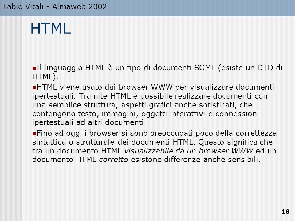 Fabio Vitali - Almaweb 2002 18 HTML Il linguaggio HTML è un tipo di documenti SGML (esiste un DTD di HTML). HTML viene usato dai browser WWW per visua