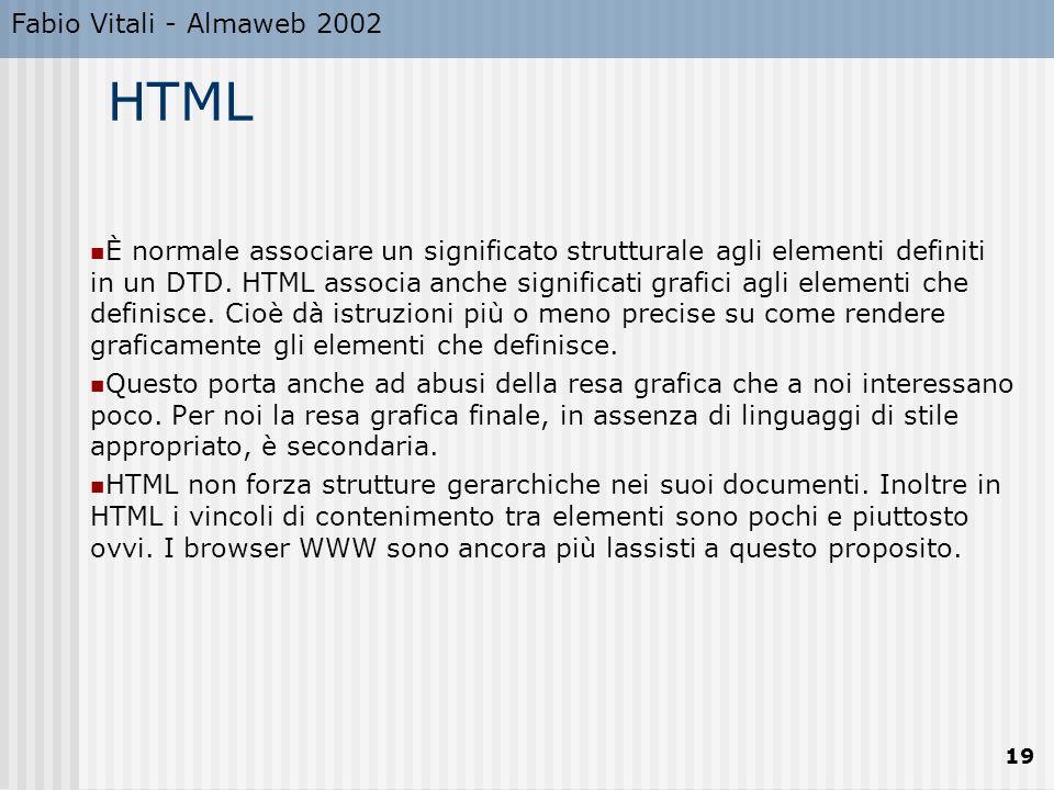 Fabio Vitali - Almaweb 2002 19 HTML È normale associare un significato strutturale agli elementi definiti in un DTD. HTML associa anche significati gr