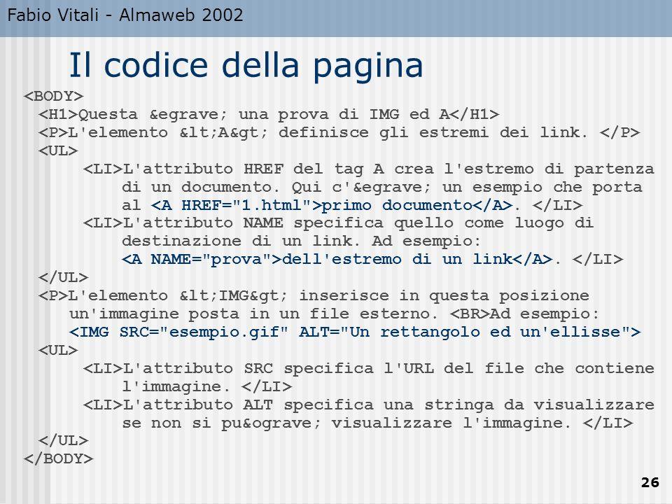 Fabio Vitali - Almaweb 2002 26 Il codice della pagina Questa è una prova di IMG ed A L'elemento <A> definisce gli estremi dei link. L'att