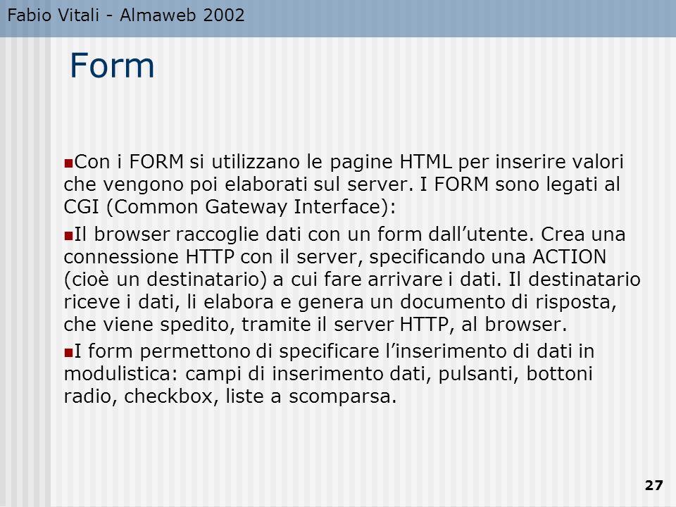 Fabio Vitali - Almaweb 2002 27 Form Con i FORM si utilizzano le pagine HTML per inserire valori che vengono poi elaborati sul server. I FORM sono lega