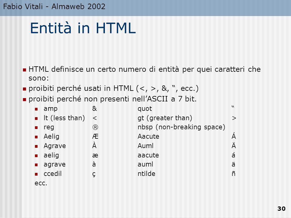 Fabio Vitali - Almaweb 2002 30 Entità in HTML HTML definisce un certo numero di entità per quei caratteri che sono: proibiti perché usati in HTML (, &,, ecc.) proibiti perché non presenti nellASCII a 7 bit.