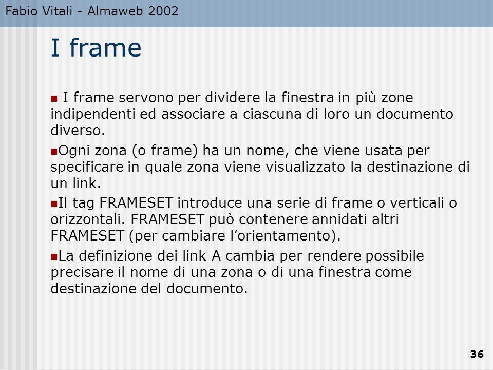 Fabio Vitali - Almaweb 2002 36 I frame I frame servono per dividere la finestra in più zone indipendenti ed associare a ciascuna di loro un documento diverso.