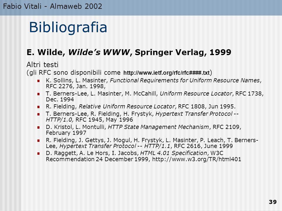 Fabio Vitali - Almaweb 2002 39 Bibliografia E. Wilde, Wildes WWW, Springer Verlag, 1999 Altri testi (gli RFC sono disponibili come http://www.ietf.org