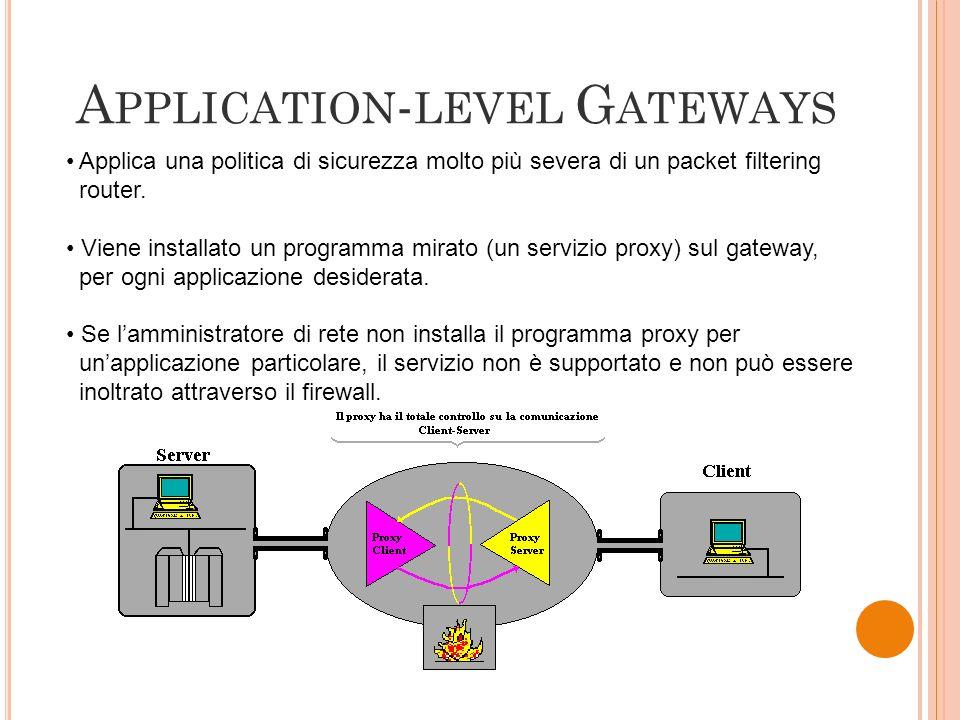 A PPLICATION - LEVEL G ATEWAYS Applica una politica di sicurezza molto più severa di un packet filtering router. Viene installato un programma mirato
