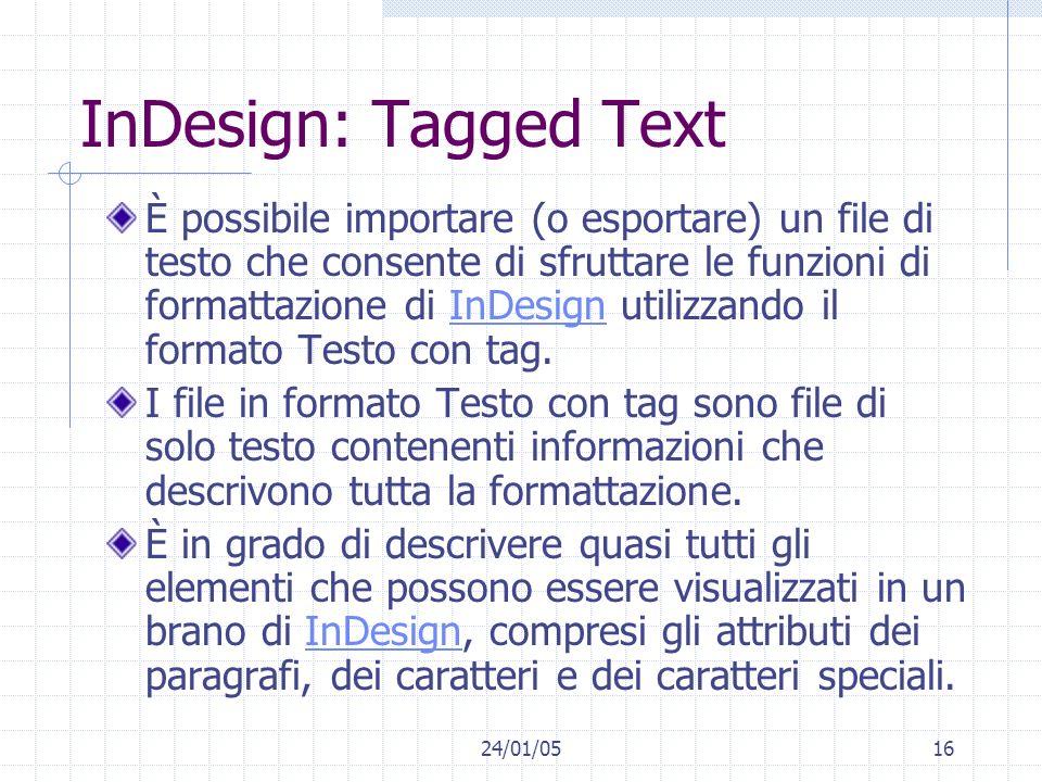 24/01/0516 InDesign: Tagged Text È possibile importare (o esportare) un file di testo che consente di sfruttare le funzioni di formattazione di InDesign utilizzando il formato Testo con tag.InDesign I file in formato Testo con tag sono file di solo testo contenenti informazioni che descrivono tutta la formattazione.