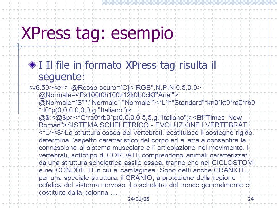 24/01/0524 XPress tag: esempio I Il file in formato XPress tag risulta il seguente: @Rosso scuro=[C] @Normale= @Normale=[S , Normale , Normale ] @$: SISTEMA SCHELETRICO - EVOLUZIONE I VERTEBRATI La struttura ossea dei vertebrati, costituisce il sostegno rigido, determina laspetto caratteristico del corpo ed e atta a consentire la connessione al sistema muscolare e l articolazione nel movimento.