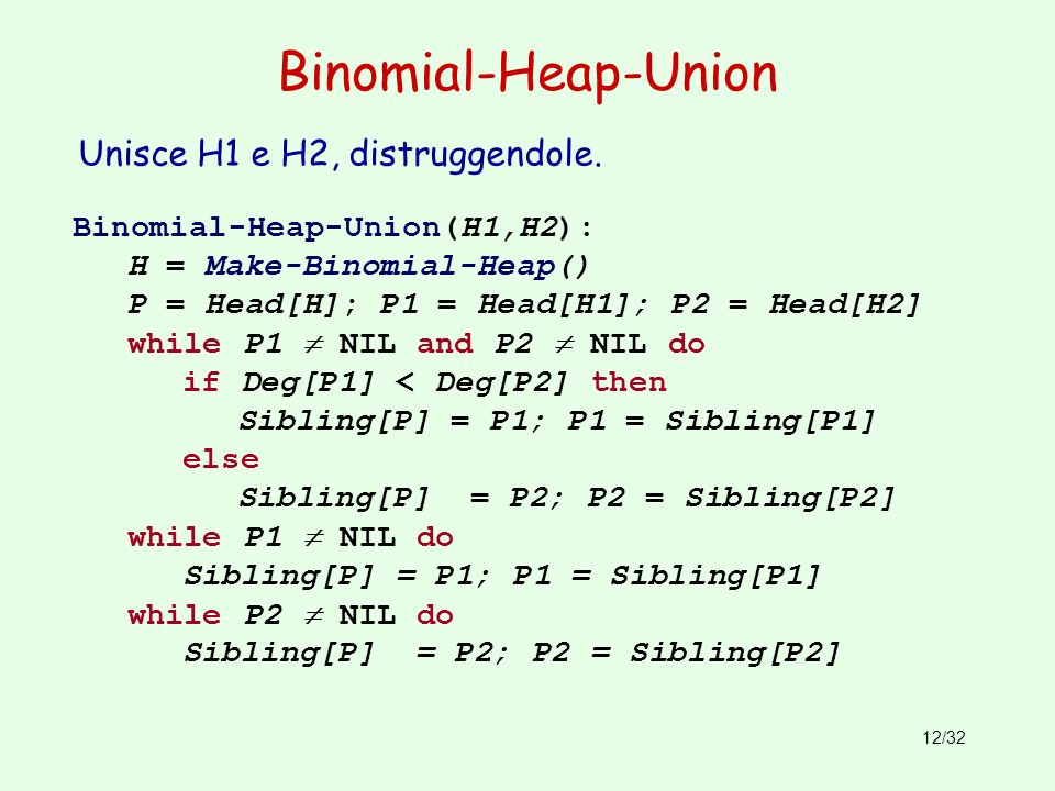 12/32 Binomial-Heap-Union Binomial-Heap-Union(H1,H2): H = Make-Binomial-Heap() P = Head[H]; P1 = Head[H1]; P2 = Head[H2] while P1 NIL and P2 NIL do if