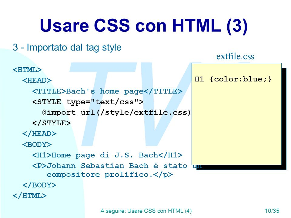 TW A seguire: Usare CSS con HTML (4)10/35 Usare CSS con HTML (3) 3 - Importato dal tag style Bach's home page @import url(/style/extfile.css); Home pa