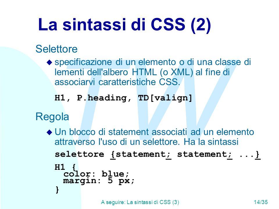 TW A seguire: La sintassi di CSS (3)14/35 La sintassi di CSS (2) Selettore u specificazione di un elemento o di una classe di lementi dell albero HTML (o XML) al fine di associarvi caratteristiche CSS.