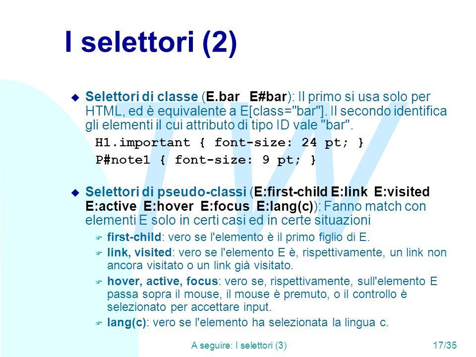 TW A seguire: I selettori (3)17/35 I selettori (2) u Selettori di classe (E.bar E#bar): Il primo si usa solo per HTML, ed è equivalente a E[class= bar ].