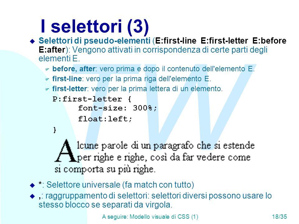 TW A seguire: Modello visuale di CSS (1)18/35 I selettori (3) u Selettori di pseudo-elementi (E:first-line E:first-letter E:before E:after): Vengono attivati in corrispondenza di certe parti degli elementi E.