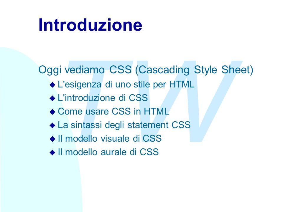 TW Introduzione Oggi vediamo CSS (Cascading Style Sheet) u L esigenza di uno stile per HTML u L introduzione di CSS u Come usare CSS in HTML u La sintassi degli statement CSS u Il modello visuale di CSS u Il modello aurale di CSS