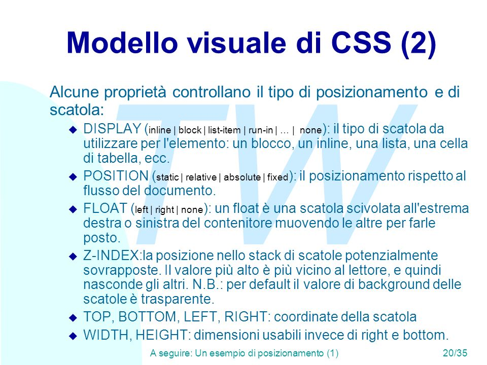 TW A seguire: Un esempio di posizionamento (1)20/35 Modello visuale di CSS (2) Alcune proprietà controllano il tipo di posizionamento e di scatola: DISPLAY ( inline | block | list-item | run-in | … | none ): il tipo di scatola da utilizzare per l elemento: un blocco, un inline, una lista, una cella di tabella, ecc.