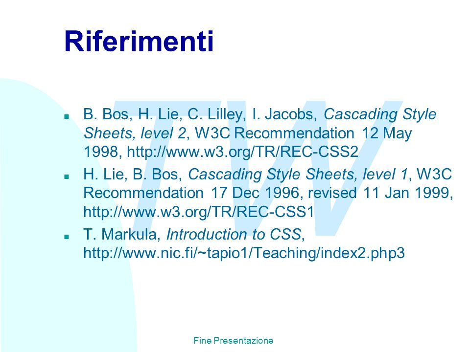 TW Fine Presentazione Riferimenti n B. Bos, H. Lie, C. Lilley, I. Jacobs, Cascading Style Sheets, level 2, W3C Recommendation 12 May 1998, http://www.