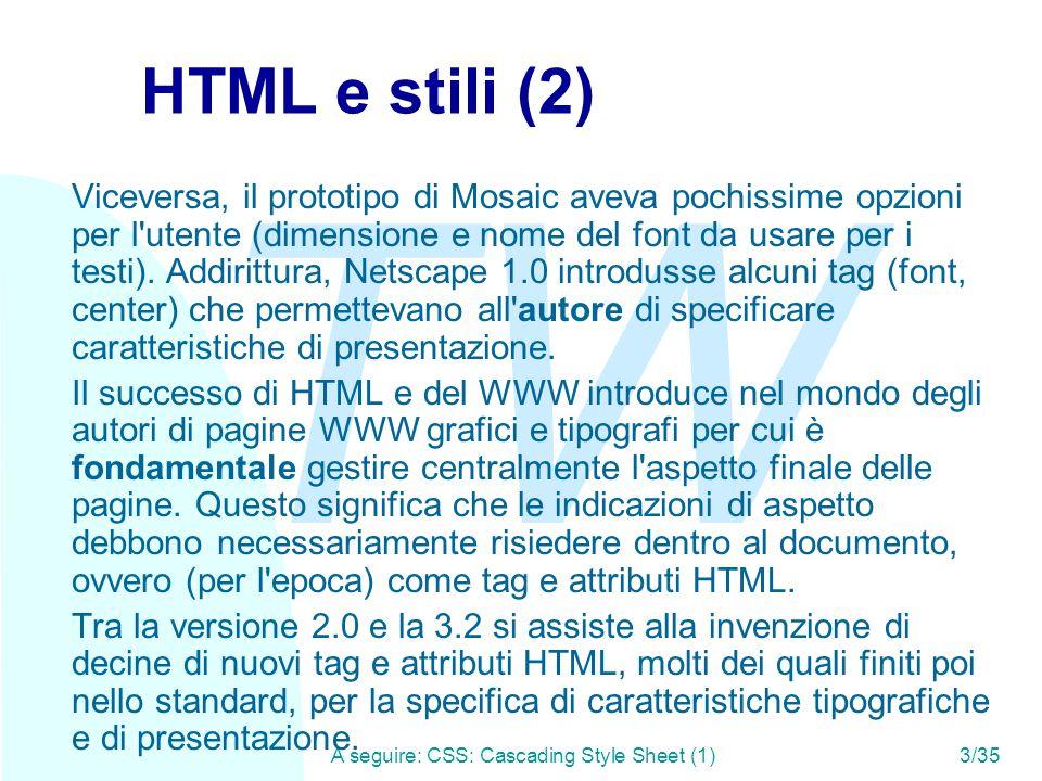 TW A seguire: CSS: Cascading Style Sheet (1)3/35 HTML e stili (2) Viceversa, il prototipo di Mosaic aveva pochissime opzioni per l utente (dimensione e nome del font da usare per i testi).