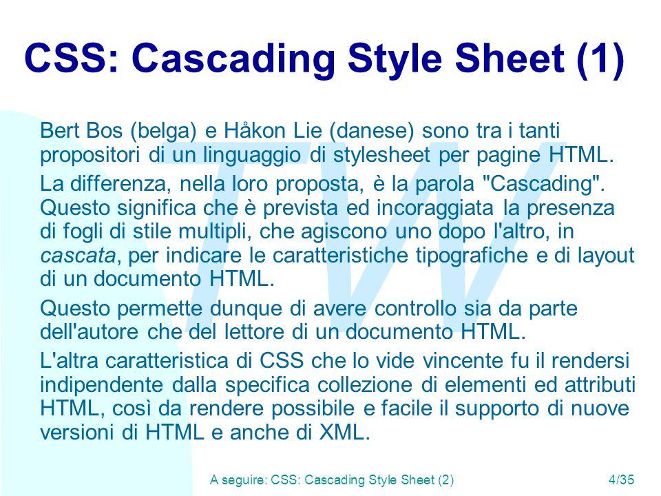 TW A seguire: CSS: Cascading Style Sheet (2)4/35 CSS: Cascading Style Sheet (1) Bert Bos (belga) e Håkon Lie (danese) sono tra i tanti propositori di un linguaggio di stylesheet per pagine HTML.