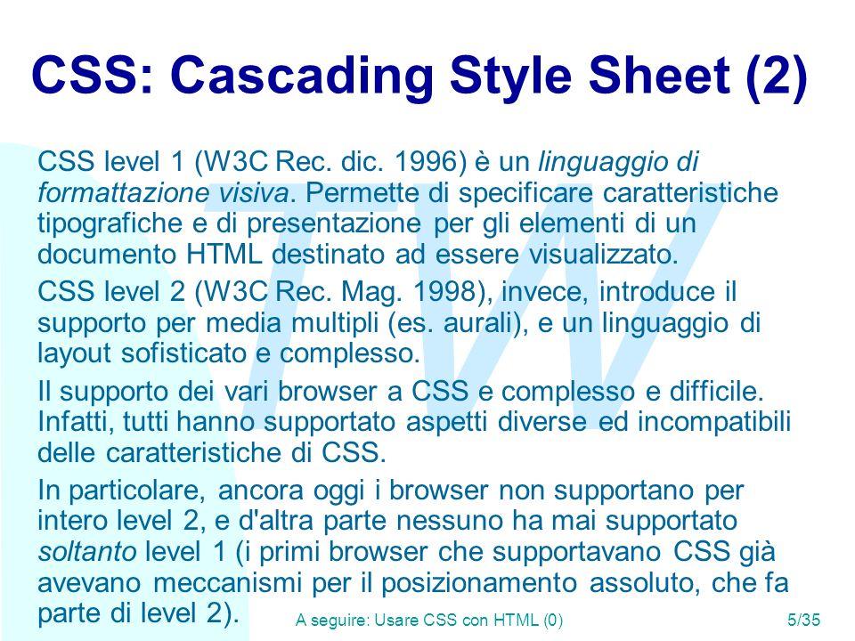 TW A seguire: Il concetto di cascata6/35 Usare CSS con HTML (0) HTML prevede l uso di stili CSS in quattro modi diversi: u Posizionato presso il tag di riferimento u Posizionato nel tag style u Importato dal tag style u Indicato dal tag link Inoltre HTML permette di assegnare gli stili agli elementi in tre modi: u Assegnati a tutti gli elementi di un certo tipo (il nome dell elemento) u Assegnati a tutti gli elementi di una certa categoria (il valore dell attributo CLASS) u Assegnati ad uno specifico elemento (identificato dal valore dell attributo ID)