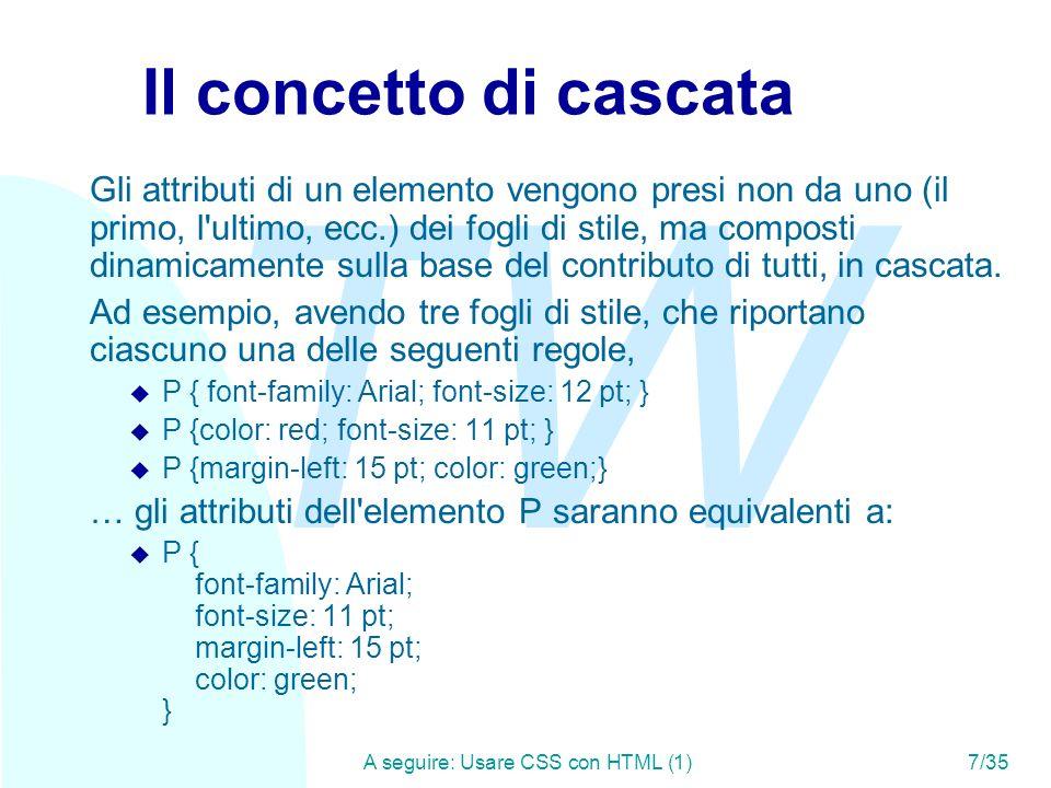 TW A seguire: Usare CSS con HTML (1)7/35 Il concetto di cascata Gli attributi di un elemento vengono presi non da uno (il primo, l ultimo, ecc.) dei fogli di stile, ma composti dinamicamente sulla base del contributo di tutti, in cascata.