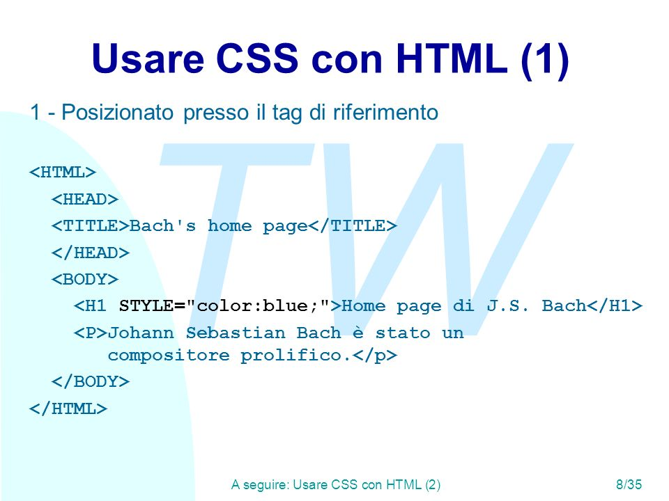 TW A seguire: Usare CSS con HTML (3)9/35 Usare CSS con HTML (2) 2 - Posizionato nel tag style Bach s home page H1 { color: blue; } Home page di J.S.