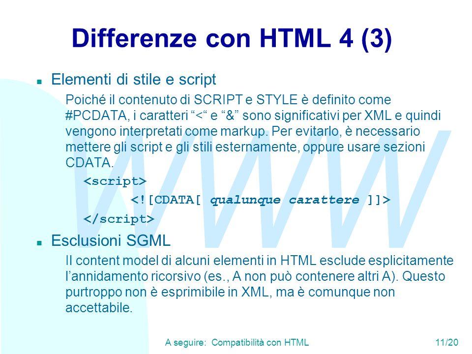 WWW A seguire: Compatibilità con HTML11/20 Differenze con HTML 4 (3) n Elementi di stile e script Poiché il contenuto di SCRIPT e STYLE è definito come #PCDATA, i caratteri < e & sono significativi per XML e quindi vengono interpretati come markup.