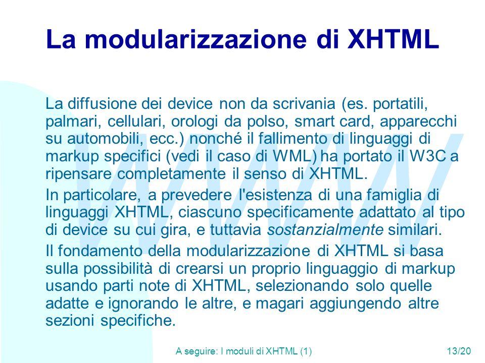 WWW A seguire: I moduli di XHTML (1)13/20 La modularizzazione di XHTML La diffusione dei device non da scrivania (es. portatili, palmari, cellulari, o