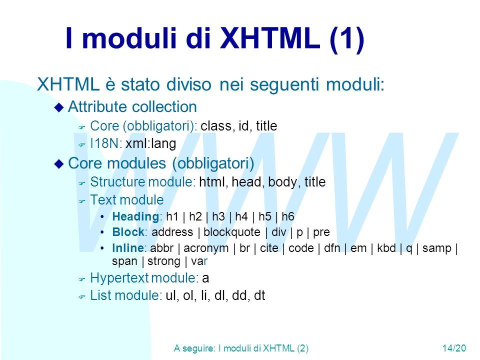 WWW A seguire: I moduli di XHTML (2)14/20 I moduli di XHTML (1) XHTML è stato diviso nei seguenti moduli: u Attribute collection F Core (obbligatori): class, id, title F I18N: xml:lang u Core modules (obbligatori) F Structure module: html, head, body, title F Text module Heading: h1 | h2 | h3 | h4 | h5 | h6 Block: address | blockquote | div | p | pre Inline: abbr | acronym | br | cite | code | dfn | em | kbd | q | samp | span | strong | var F Hypertext module: a F List module: ul, ol, li, dl, dd, dt