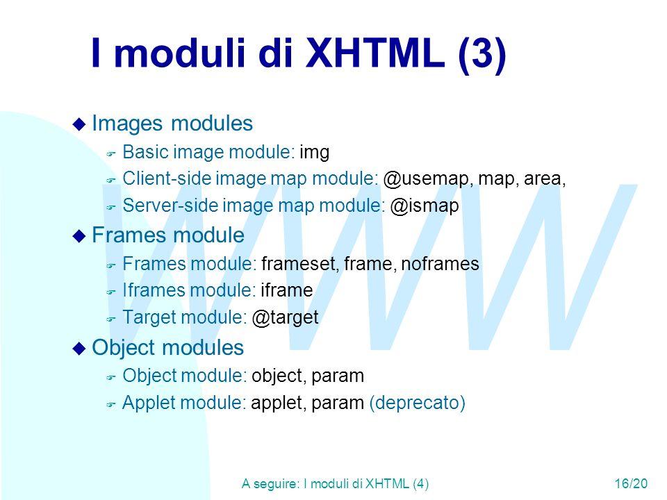 WWW A seguire: I moduli di XHTML (4)16/20 I moduli di XHTML (3) u Images modules F Basic image module: img F Client-side image map module: @usemap, ma