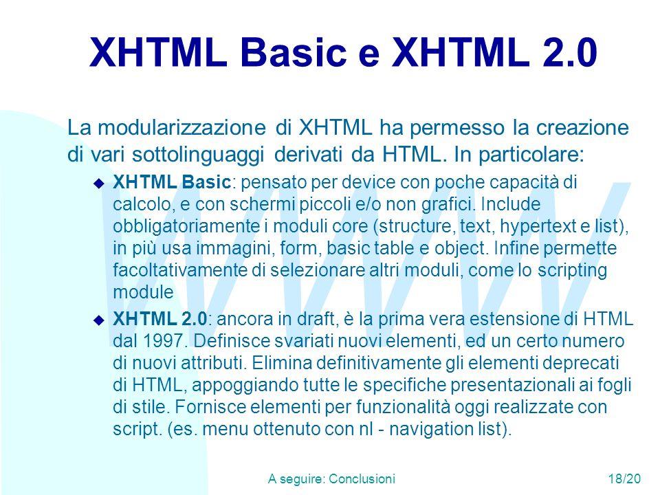 WWW A seguire: Conclusioni18/20 XHTML Basic e XHTML 2.0 La modularizzazione di XHTML ha permesso la creazione di vari sottolinguaggi derivati da HTML.