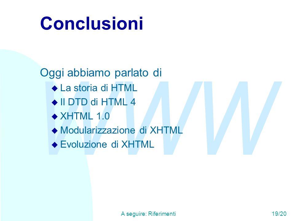 WWW A seguire: Riferimenti19/20 Conclusioni Oggi abbiamo parlato di u La storia di HTML u Il DTD di HTML 4 u XHTML 1.0 u Modularizzazione di XHTML u E