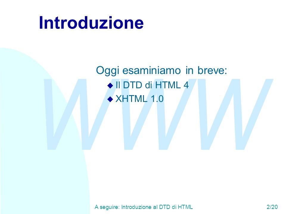 WWW A seguire: Introduzione al DTD di HTML2/20 Introduzione Oggi esaminiamo in breve: u Il DTD di HTML 4 u XHTML 1.0