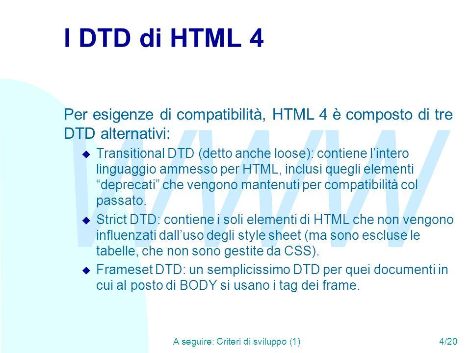 WWW A seguire: Criteri di sviluppo (1)4/20 I DTD di HTML 4 Per esigenze di compatibilità, HTML 4 è composto di tre DTD alternativi: u Transitional DTD (detto anche loose): contiene lintero linguaggio ammesso per HTML, inclusi quegli elementi deprecati che vengono mantenuti per compatibilità col passato.