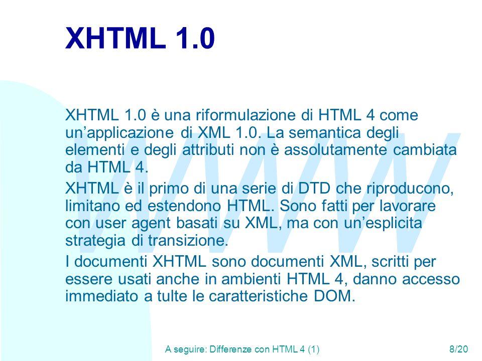 WWW A seguire: Differenze con HTML 4 (1)8/20 XHTML 1.0 XHTML 1.0 è una riformulazione di HTML 4 come unapplicazione di XML 1.0. La semantica degli ele