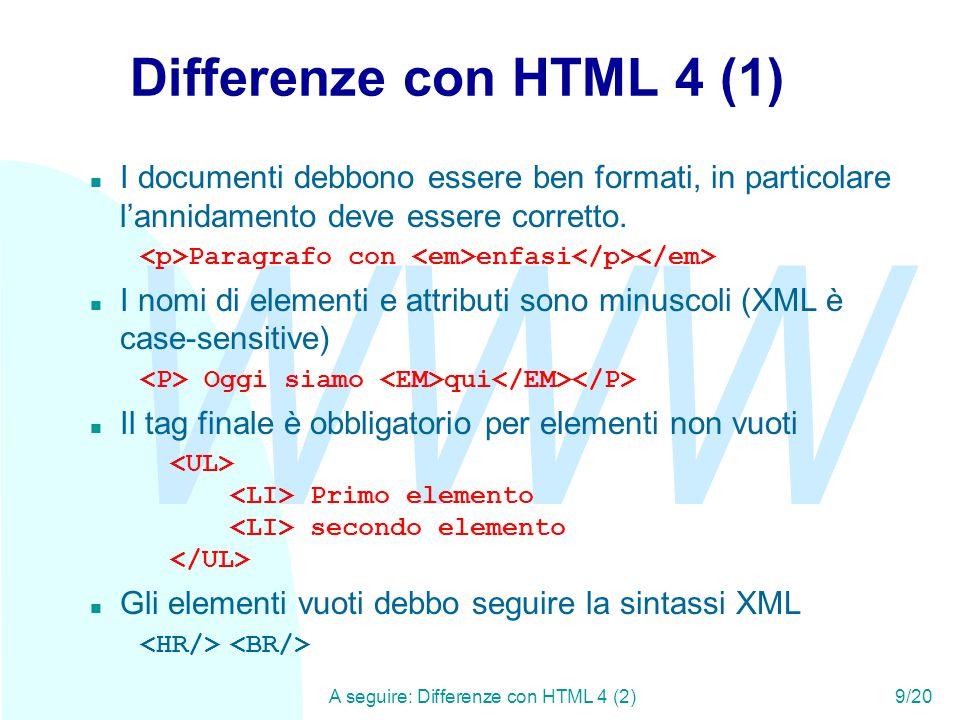 WWW A seguire: Differenze con HTML 4 (2)9/20 Differenze con HTML 4 (1) n I documenti debbono essere ben formati, in particolare lannidamento deve esse