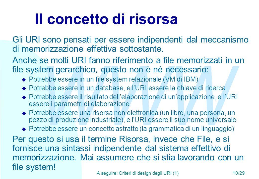 WWW A seguire: Criteri di design degli URI (1)10/29 Il concetto di risorsa Gli URI sono pensati per essere indipendenti dal meccanismo di memorizzazione effettiva sottostante.