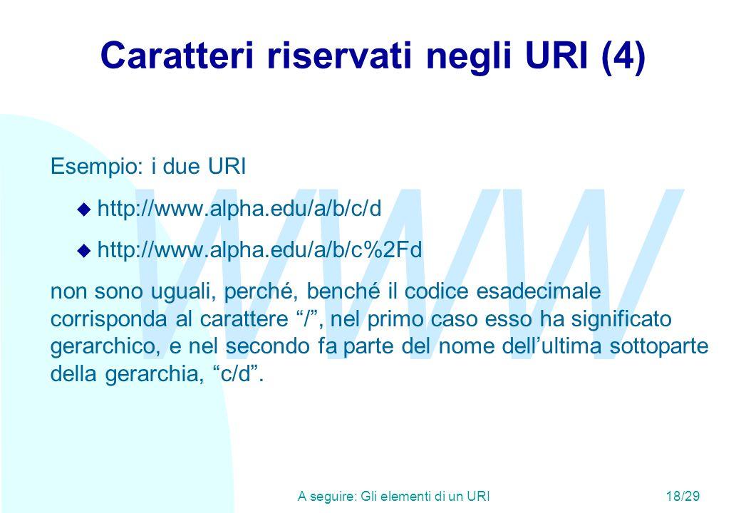 WWW A seguire: Gli elementi di un URI18/29 Caratteri riservati negli URI (4) Esempio: i due URI u http://www.alpha.edu/a/b/c/d u http://www.alpha.edu/a/b/c%2Fd non sono uguali, perché, benché il codice esadecimale corrisponda al carattere /, nel primo caso esso ha significato gerarchico, e nel secondo fa parte del nome dellultima sottoparte della gerarchia, c/d.