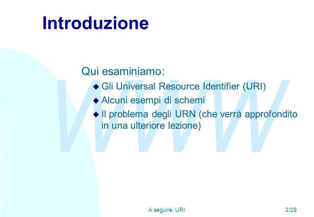 WWW A seguire: Lesigenza di identificatori (1)3/29 URI n Gli URI (Universal Resource Identifier) sono una sintassi usata in WWW per definire i nomi e gli indirizzi di oggetti (risorse) su Internet.