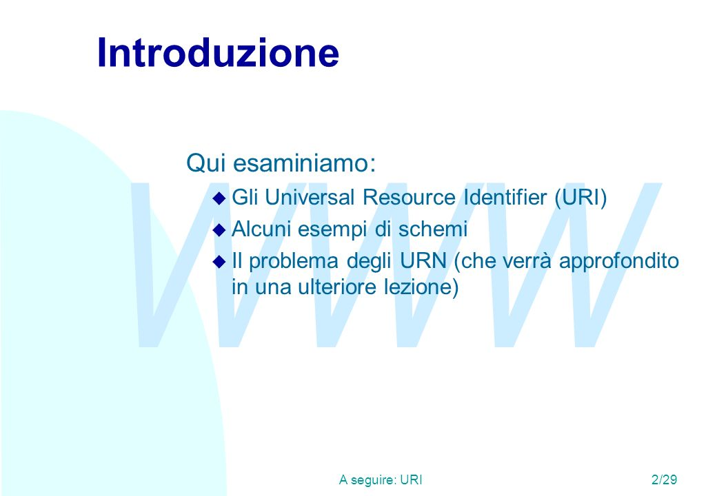 WWW A seguire: URI2/29 Introduzione Qui esaminiamo: u Gli Universal Resource Identifier (URI) u Alcuni esempi di schemi u Il problema degli URN (che v
