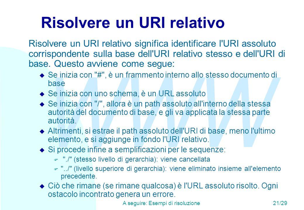 WWW A seguire: Esempi di risoluzione21/29 Risolvere un URI relativo Risolvere un URI relativo significa identificare l URI assoluto corrispondente sulla base dell URI relativo stesso e dell URI di base.