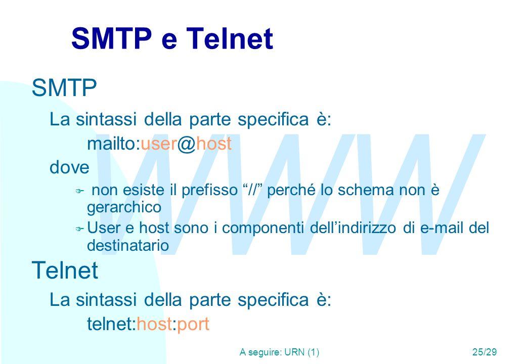 WWW A seguire: URN (1)25/29 SMTP e Telnet SMTP La sintassi della parte specifica è: mailto:user@host dove F non esiste il prefisso // perché lo schema non è gerarchico F User e host sono i componenti dellindirizzo di e-mail del destinatario Telnet La sintassi della parte specifica è: telnet:host:port