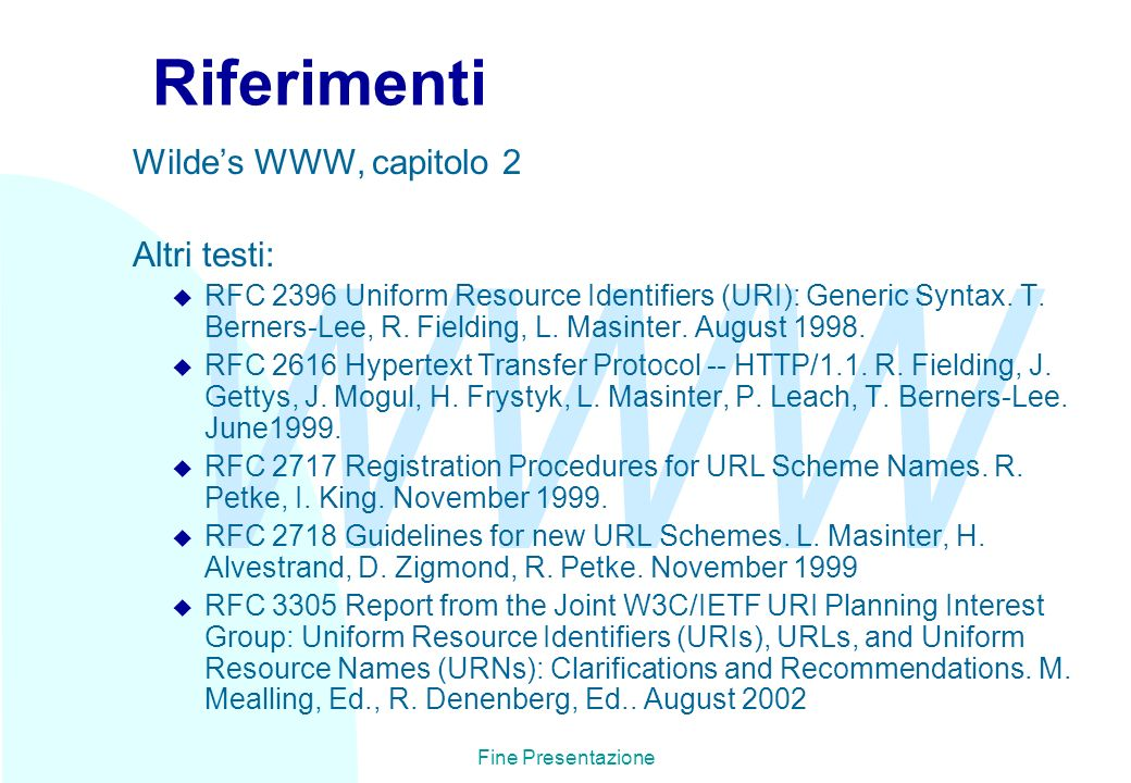 WWW Fine Presentazione Riferimenti Wildes WWW, capitolo 2 Altri testi: u RFC 2396 Uniform Resource Identifiers (URI): Generic Syntax. T. Berners-Lee,