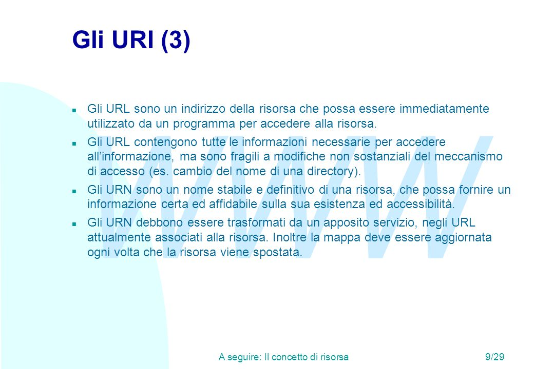 WWW A seguire: Il concetto di risorsa9/29 Gli URI (3) n Gli URL sono un indirizzo della risorsa che possa essere immediatamente utilizzato da un programma per accedere alla risorsa.